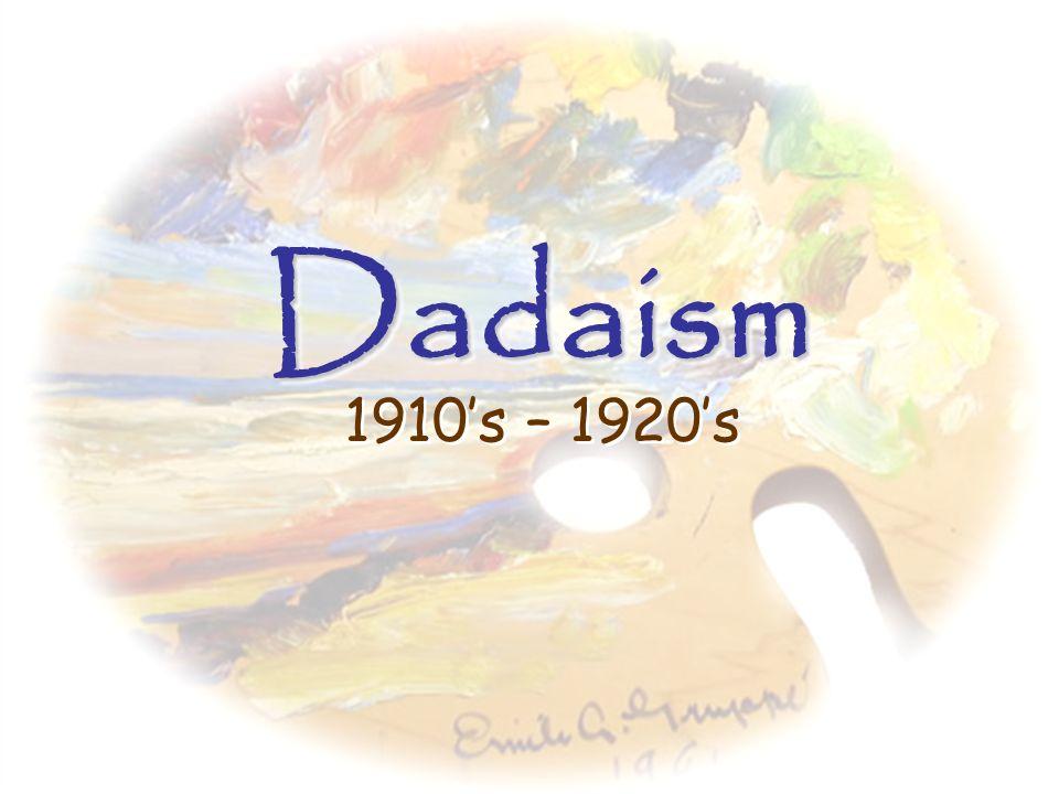 Dadaism 1910's – 1920's