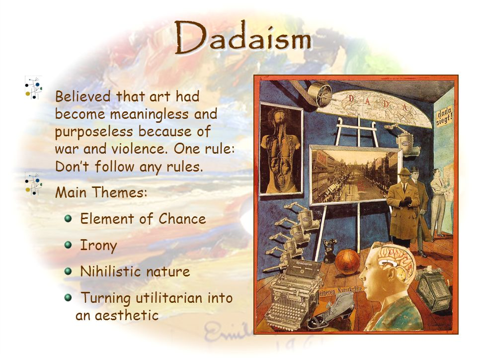 Dadaism Believed that art had become meaningless and purposeless because of war and violence. One rule: Don't follow any rules.