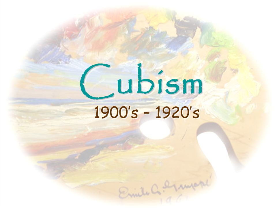 Cubism 1900's – 1920's