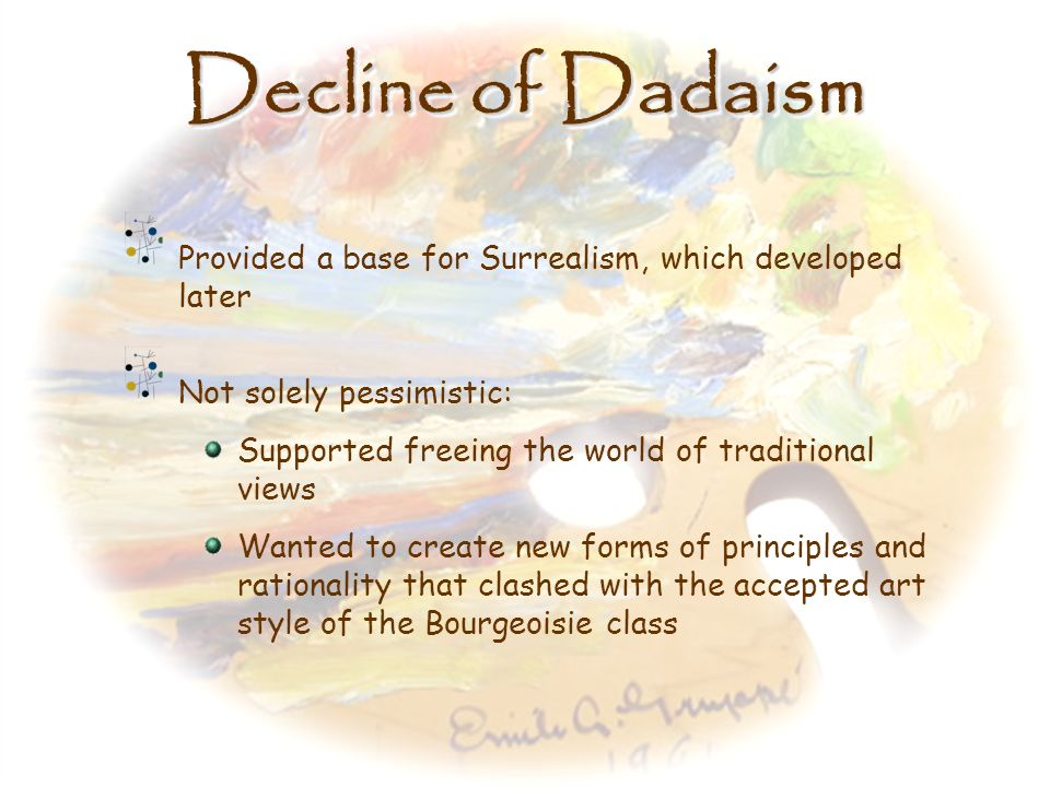 Decline of Dadaism Provided a base for Surrealism, which developed later. Not solely pessimistic: Supported freeing the world of traditional views.
