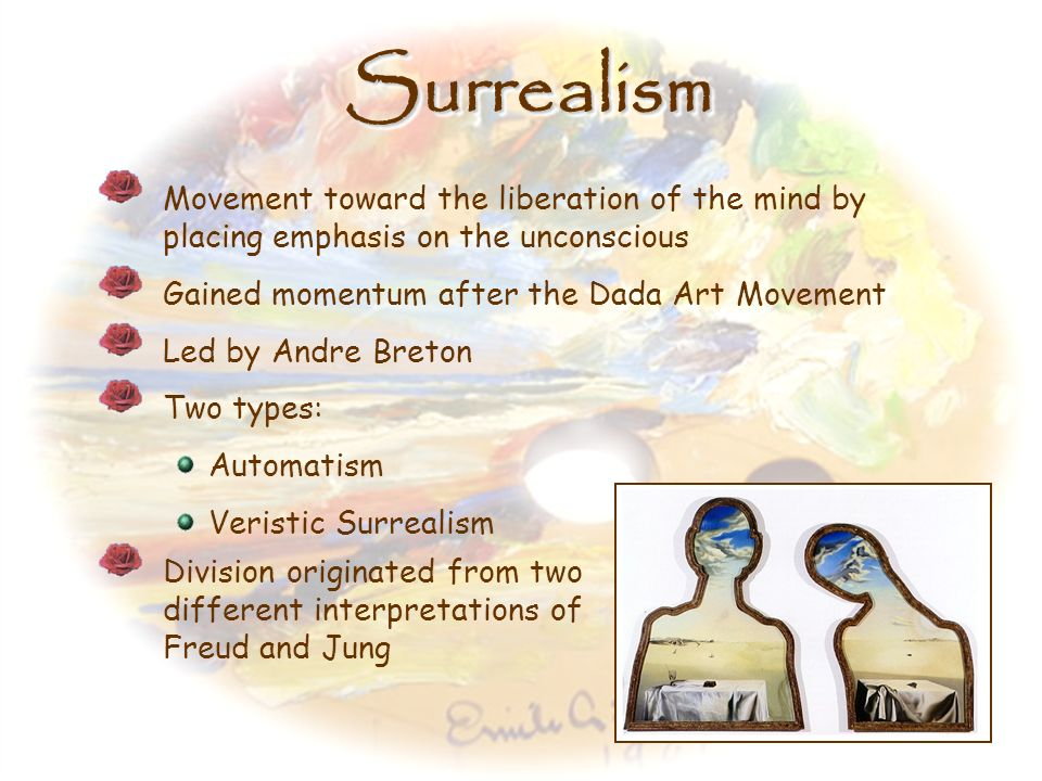 Surrealism Movement toward the liberation of the mind by placing emphasis on the unconscious. Gained momentum after the Dada Art Movement.