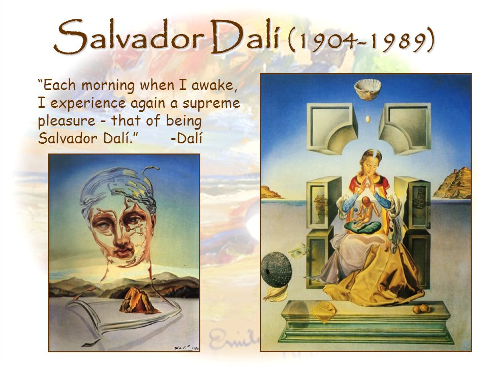 Salvador Dalí (1904-1989) Each morning when I awake, I experience again a supreme pleasure - that of being Salvador Dalí. -Dalí.
