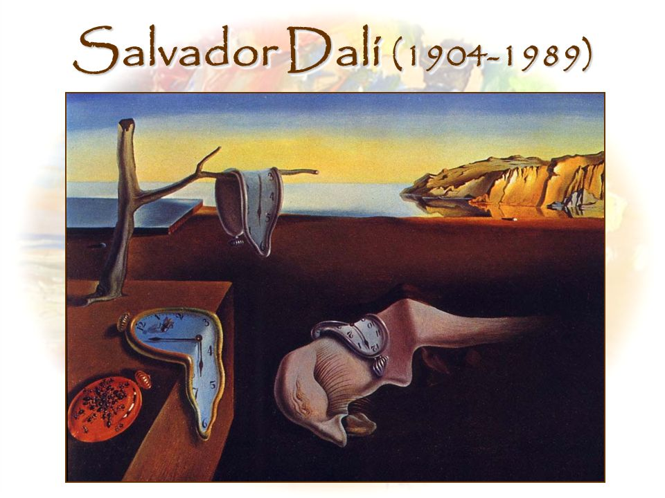 Salvador Dalí (1904-1989) Middle, The Persistence of Memory, Salvador Dali (1931) http://www.storybytes.com/images/a-dali/fullsize/persistence.jpg.