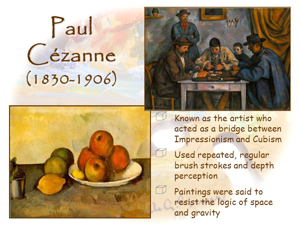 Paul Cézanne (1830-1906) Known as the artist who acted as a bridge between Impressionism and Cubism.