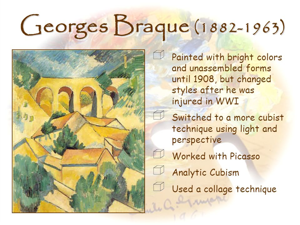 Georges Braque (1882-1963) Painted with bright colors and unassembled forms until 1908, but changed styles after he was injured in WWI.