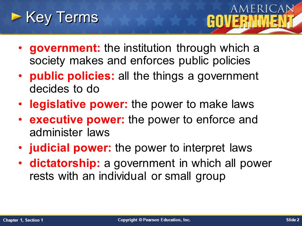 Key Terms government: the institution through which a society makes and enforces public policies.