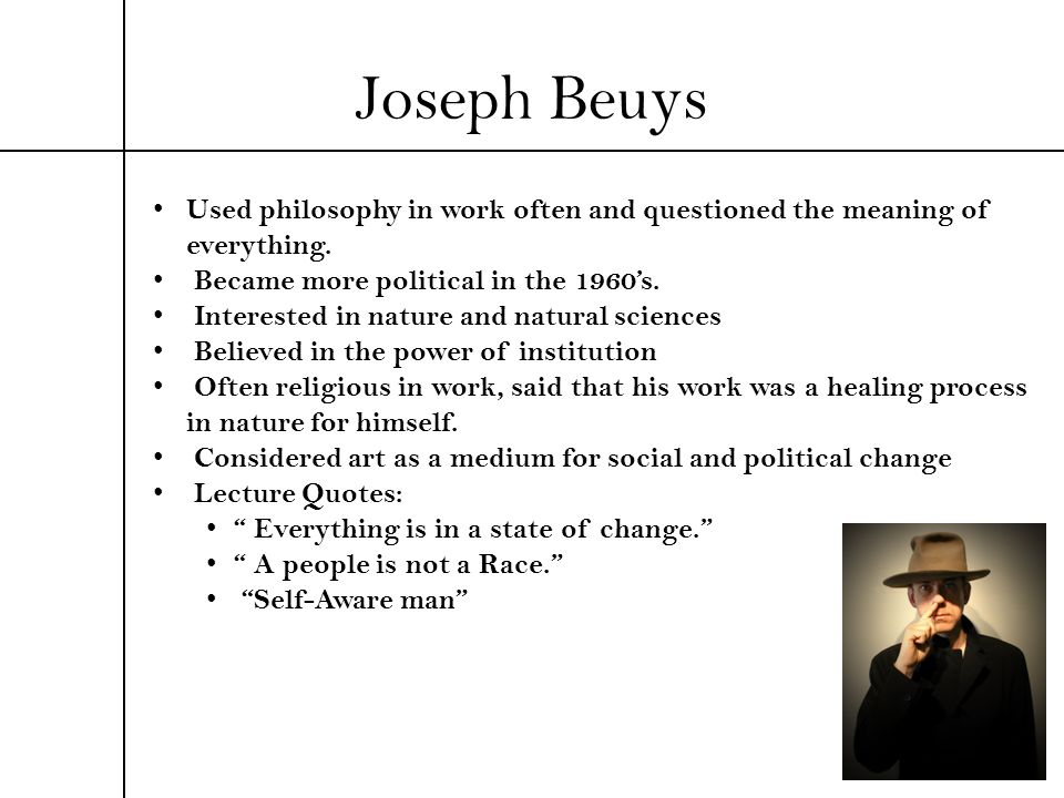 Joseph Beuys Used philosophy in work often and questioned the meaning of everything. Became more political in the 1960's.