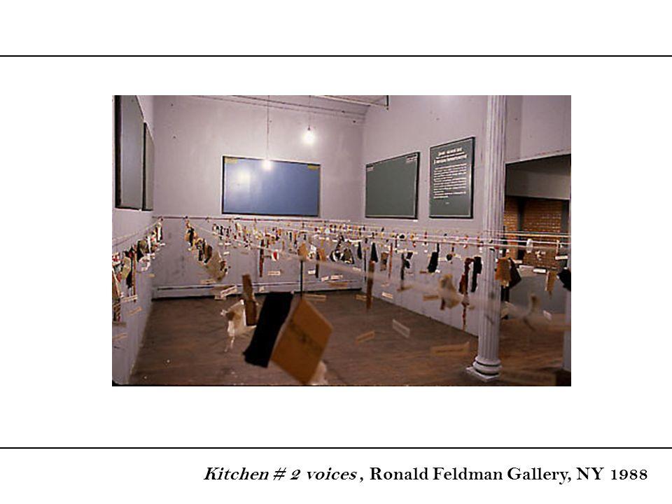 Kitchen # 2 voices , Ronald Feldman Gallery, NY 1988