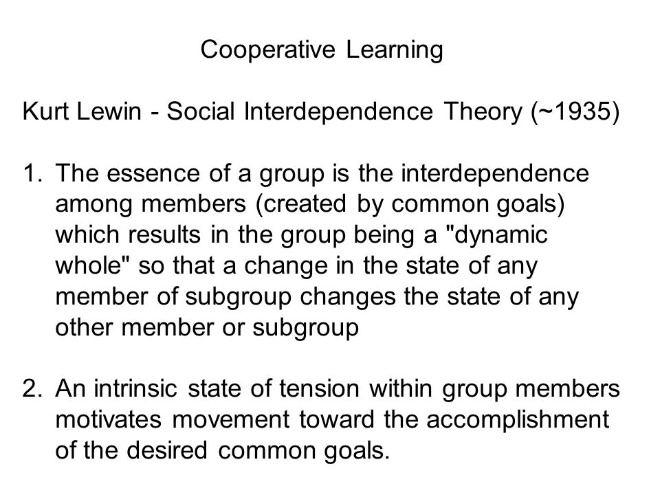 Cooperative Learning Kurt Lewin - Social Interdependence Theory (~1935)