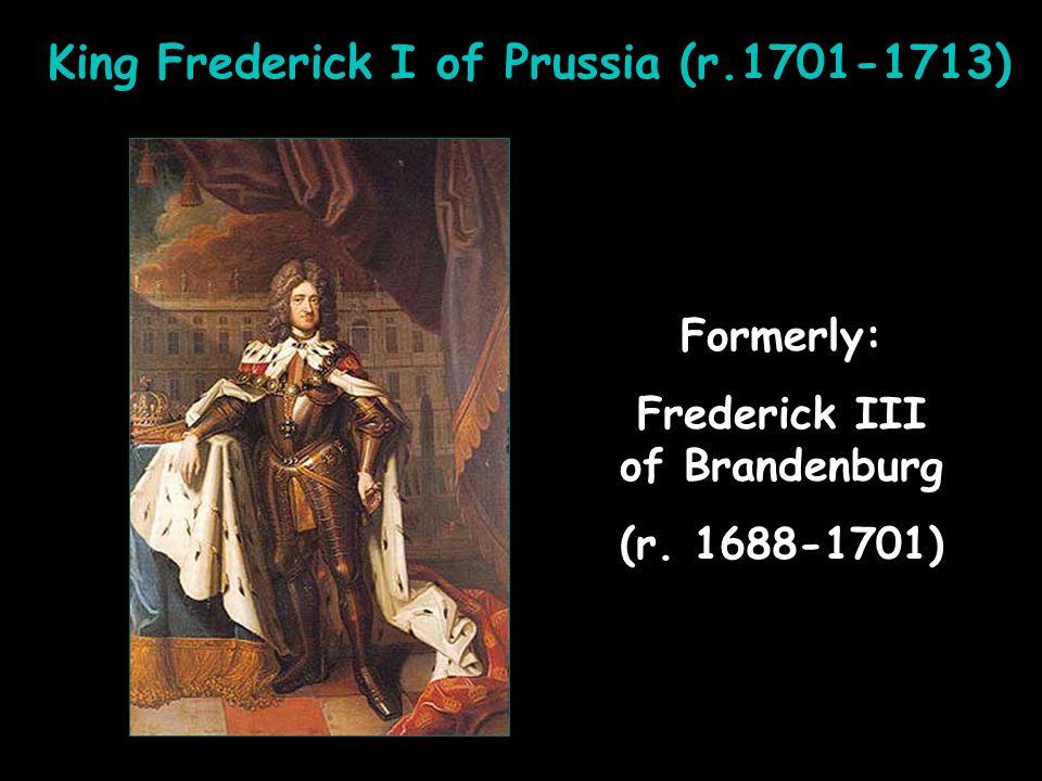 King Frederick I of Prussia (r.1701-1713) Frederick III of Brandenburg