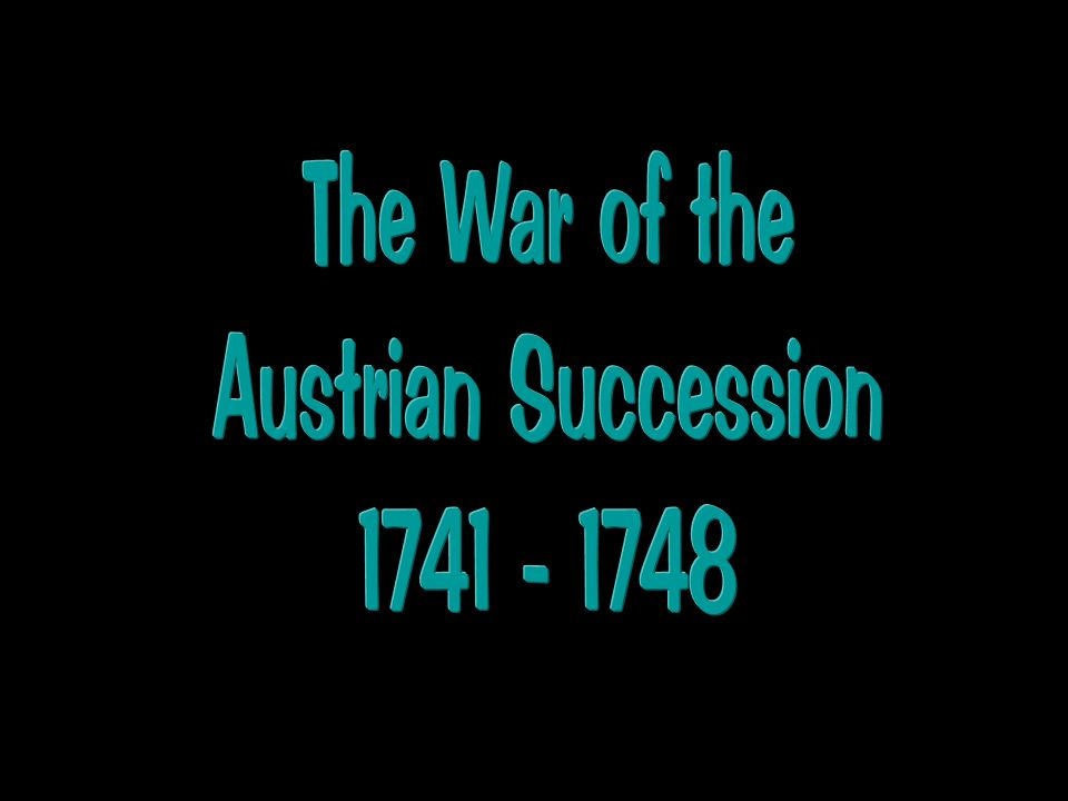 The War of the Austrian Succession 1741 - 1748