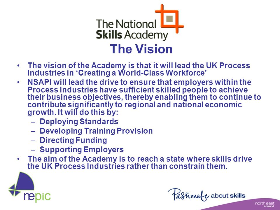 The Vision The vision of the Academy is that it will lead the UK Process Industries in 'Creating a World-Class Workforce'
