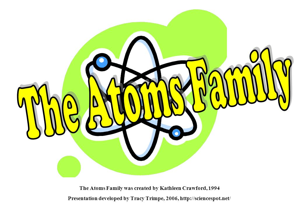 The Atoms Family The Atoms Family was created by Kathleen Crawford, 1994 Presentation developed by Tracy Trimpe, 2006, http://sciencespot.net/