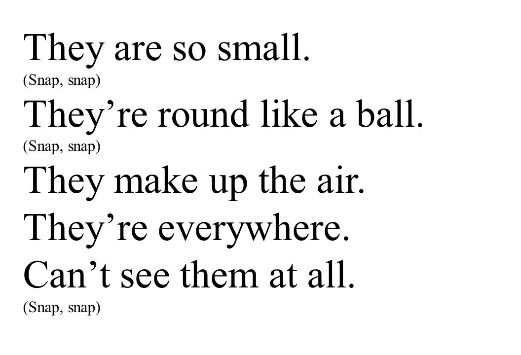 They're round like a ball. They make up the air. They're everywhere.