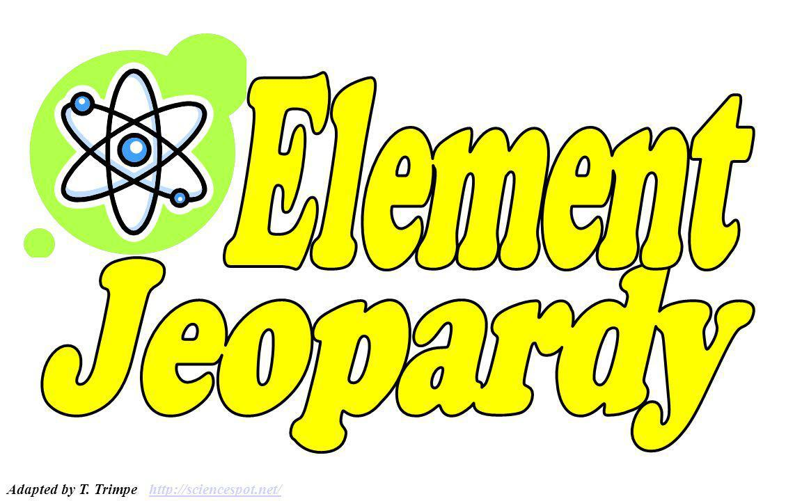 Element Jeopardy Adapted by T. Trimpe http://sciencespot.net/
