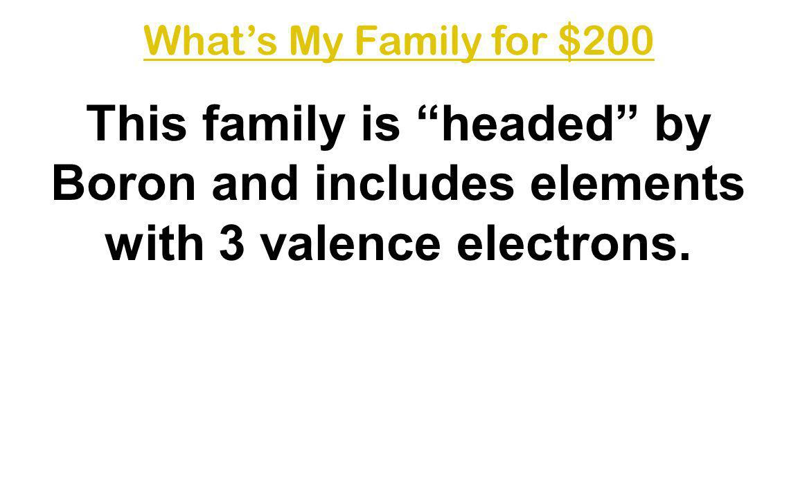 What's My Family for $200 This family is headed by Boron and includes elements with 3 valence electrons.