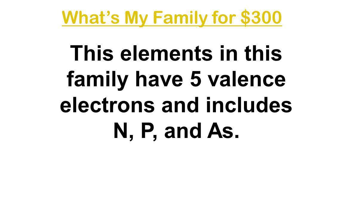What's My Family for $300 This elements in this family have 5 valence electrons and includes N, P, and As.