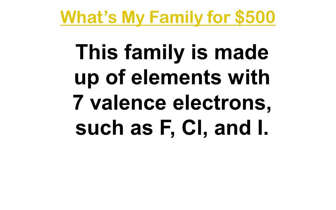 What's My Family for $500 This family is made up of elements with 7 valence electrons, such as F, Cl, and I.