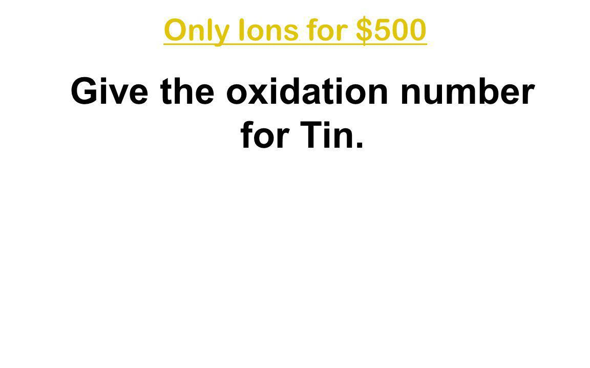 Give the oxidation number for Tin.