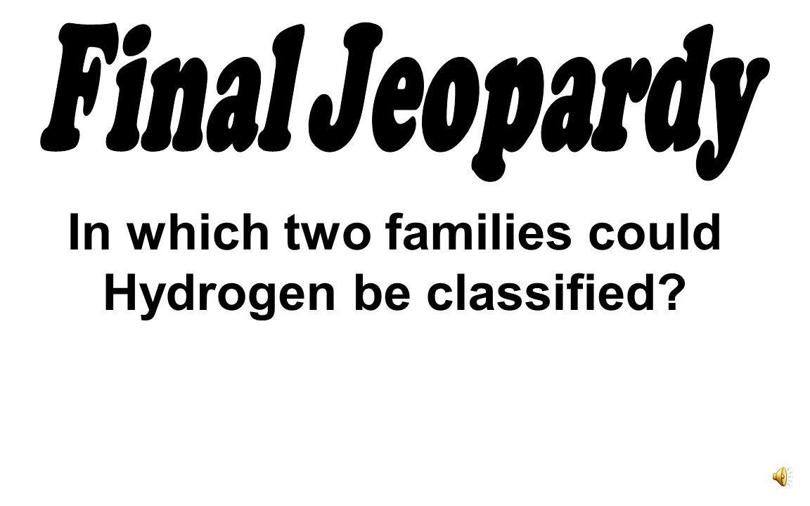 In which two families could Hydrogen be classified