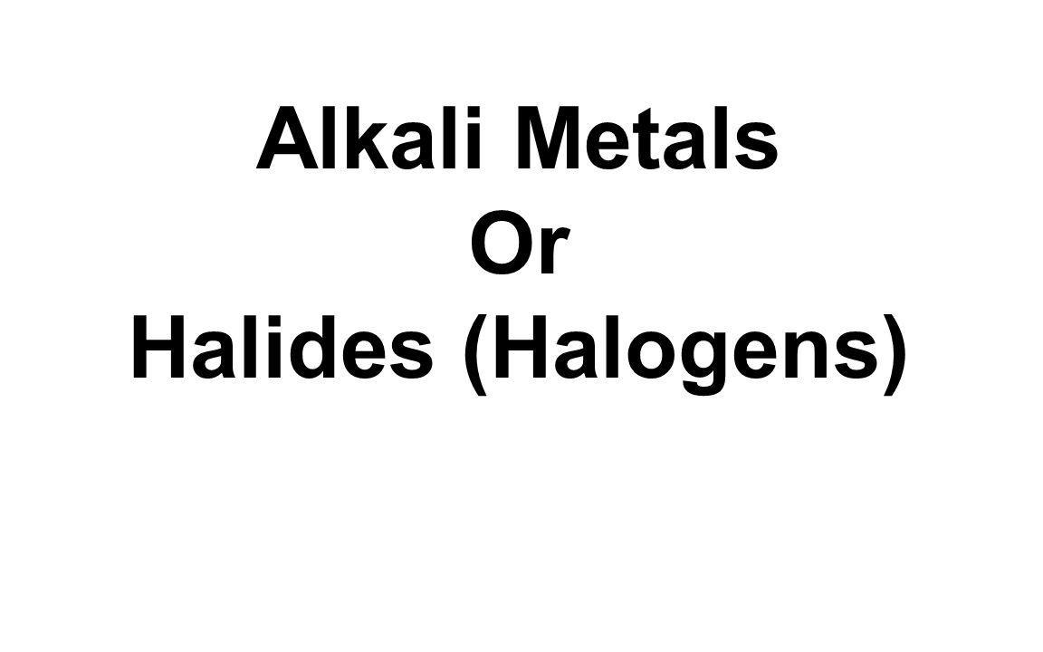Alkali Metals Or Halides (Halogens)