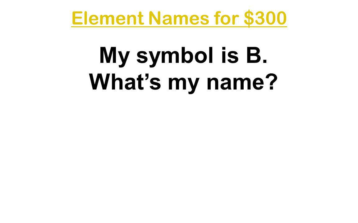 My symbol is B. What's my name