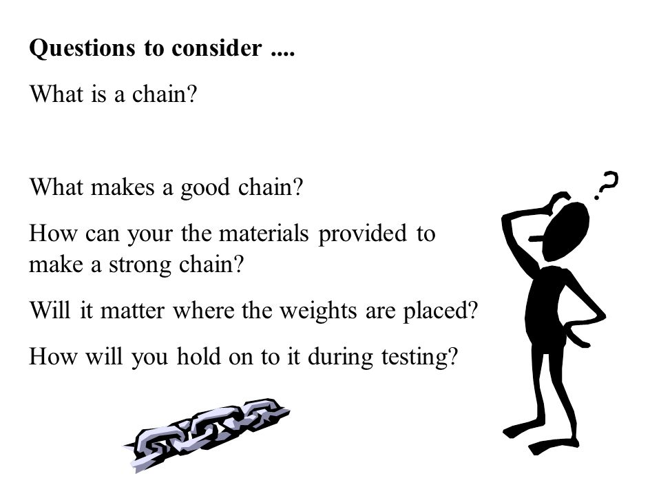 Questions to consider .... What is a chain What makes a good chain How can your the materials provided to make a strong chain