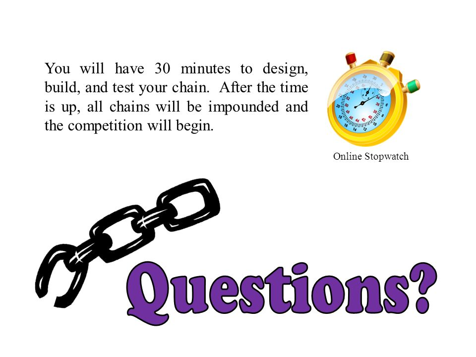 You will have 30 minutes to design, build, and test your chain