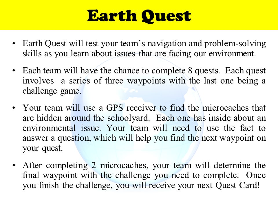 Earth Quest Earth Quest will test your team's navigation and problem-solving skills as you learn about issues that are facing our environment.