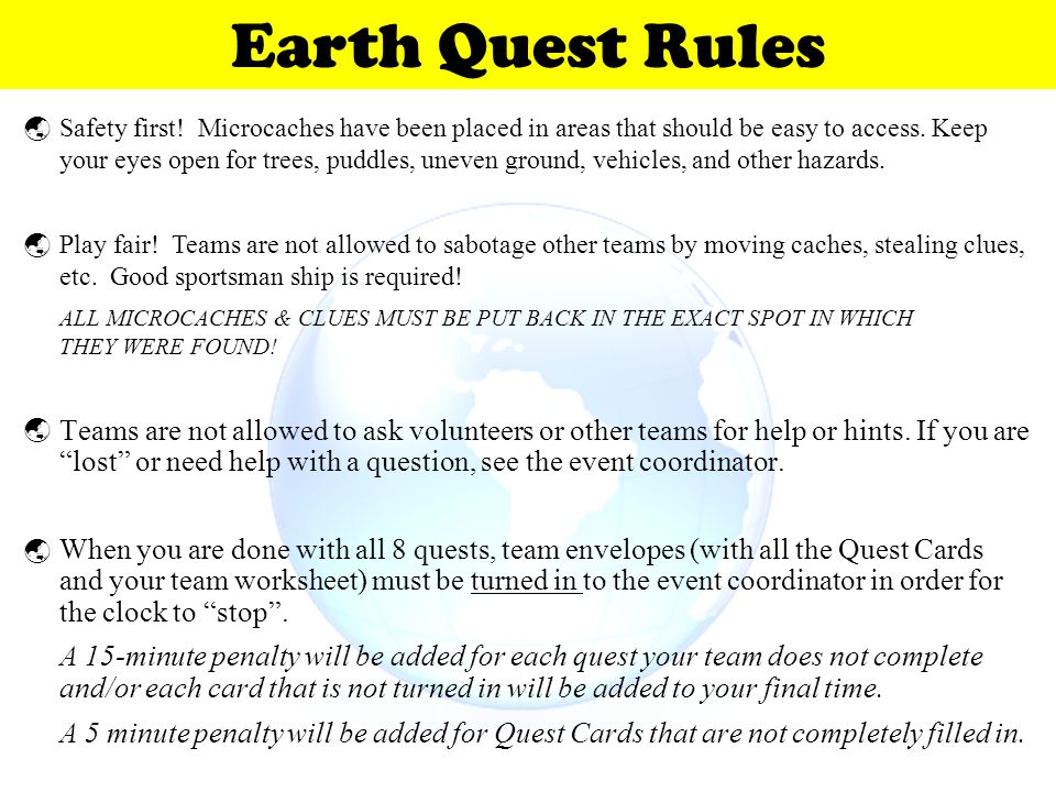 Earth Quest Rules Safety first! Microcaches have been placed in areas that should be easy to access. Keep.