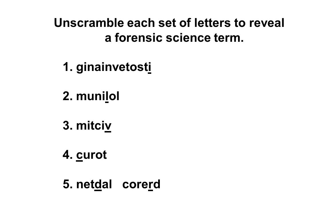 Unscramble each set of letters to reveal a forensic science term.