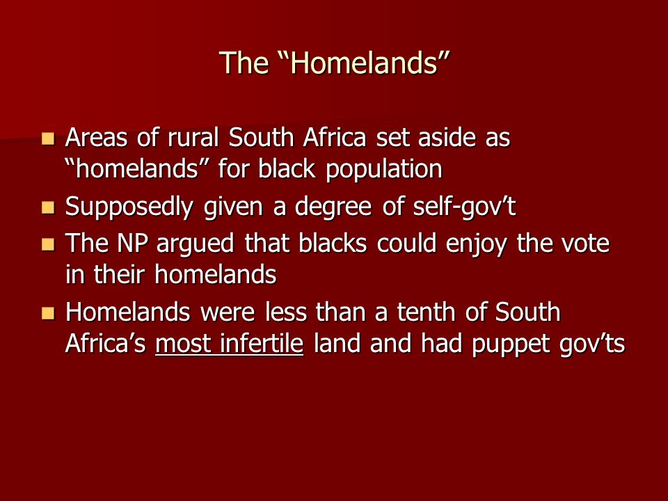 The Homelands Areas of rural South Africa set aside as homelands for black population. Supposedly given a degree of self-gov't.