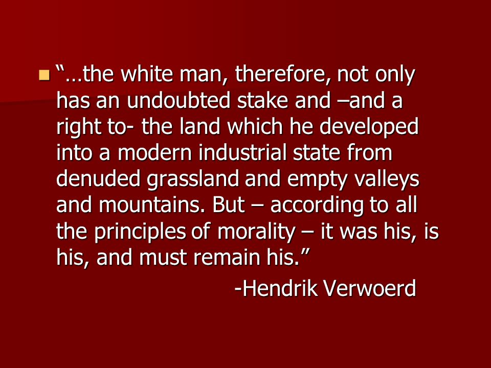 …the white man, therefore, not only has an undoubted stake and –and a right to- the land which he developed into a modern industrial state from denuded grassland and empty valleys and mountains. But – according to all the principles of morality – it was his, is his, and must remain his.