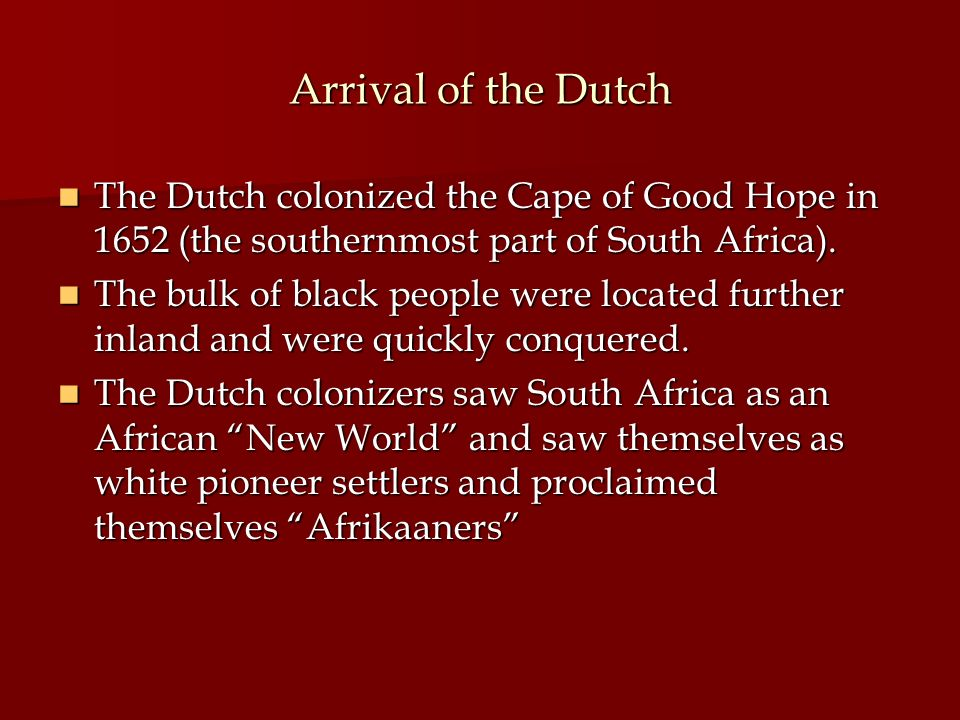 Arrival of the Dutch The Dutch colonized the Cape of Good Hope in 1652 (the southernmost part of South Africa).