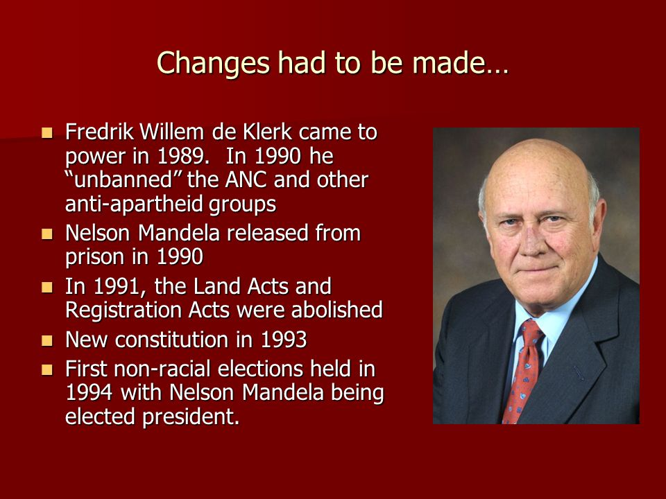 Changes had to be made… Fredrik Willem de Klerk came to power in 1989. In 1990 he unbanned the ANC and other anti-apartheid groups.