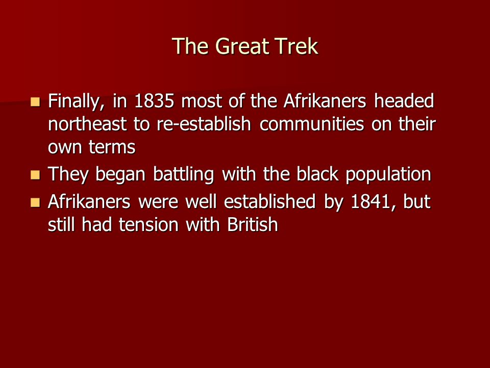 The Great Trek Finally, in 1835 most of the Afrikaners headed northeast to re-establish communities on their own terms.