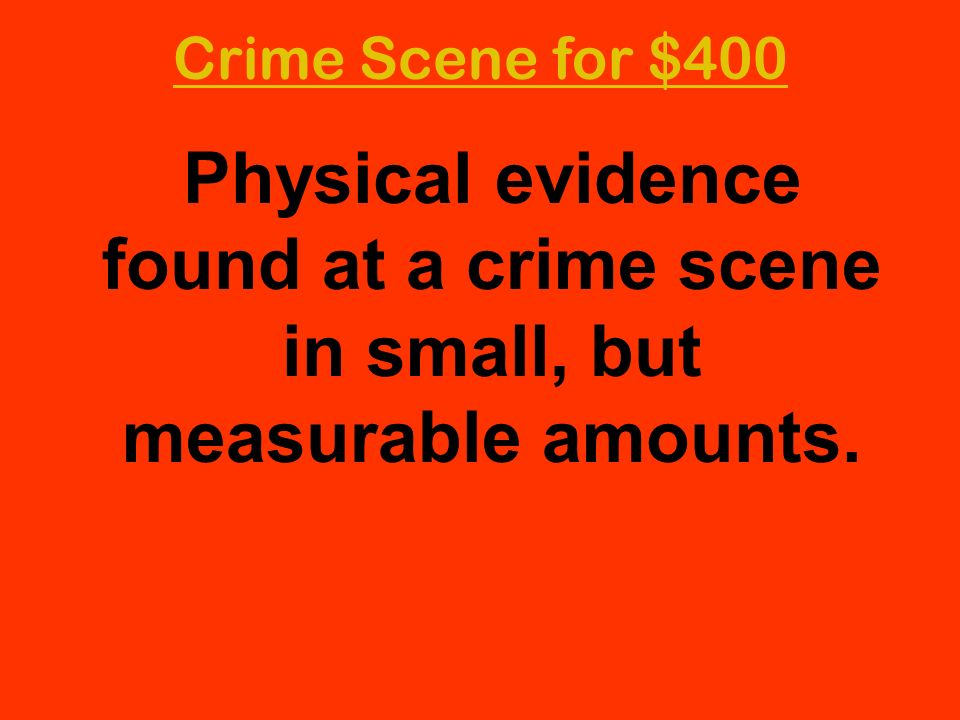 Crime Scene for $400 Physical evidence found at a crime scene in small, but measurable amounts.