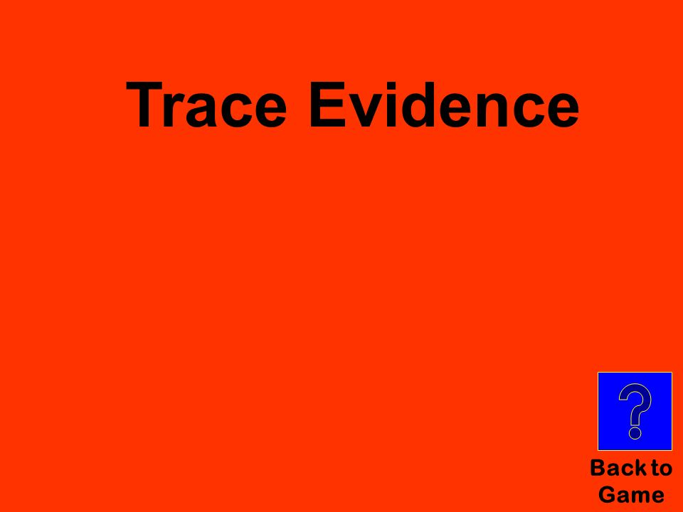 Trace Evidence Good Answer! Back to Game