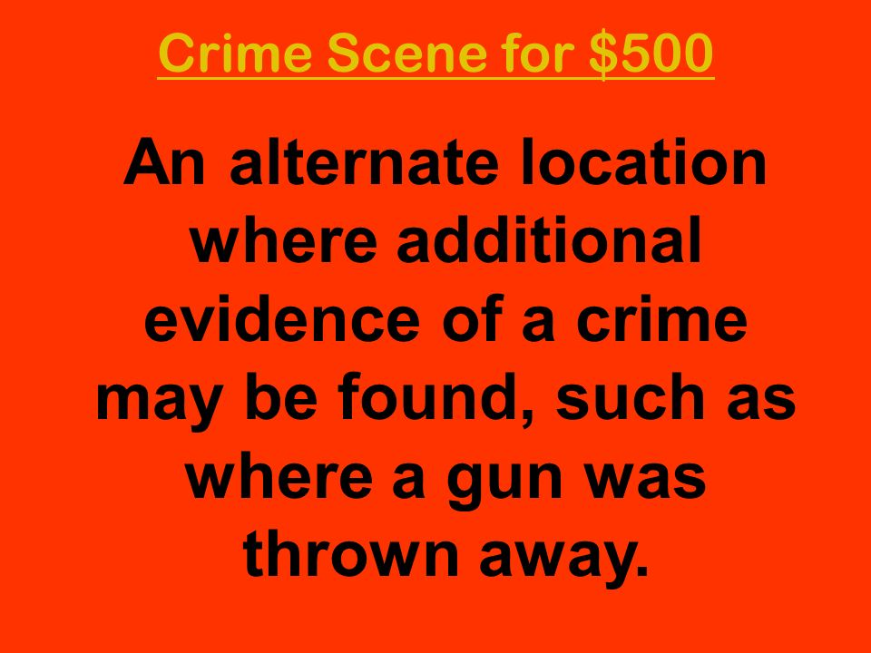 Crime Scene for $500 An alternate location where additional evidence of a crime may be found, such as where a gun was thrown away.