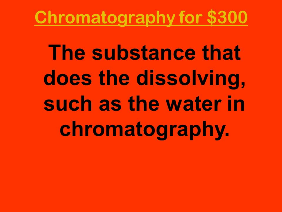 Chromatography for $300 The substance that does the dissolving, such as the water in chromatography.