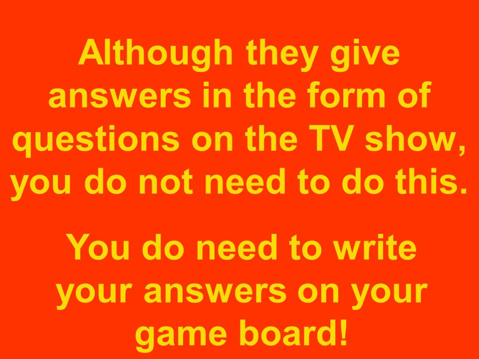 You do need to write your answers on your game board!