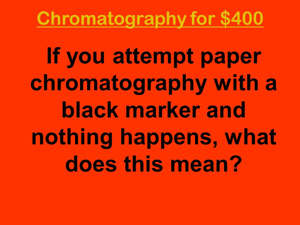 Chromatography for $400 If you attempt paper chromatography with a black marker and nothing happens, what does this mean