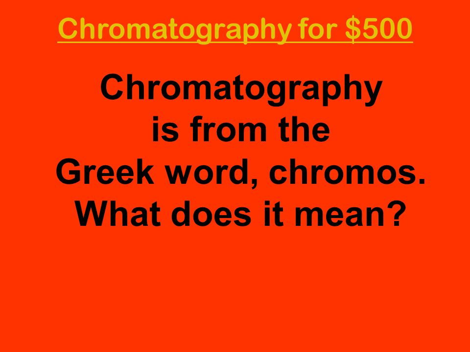 Chromatography is from the Greek word, chromos. What does it mean