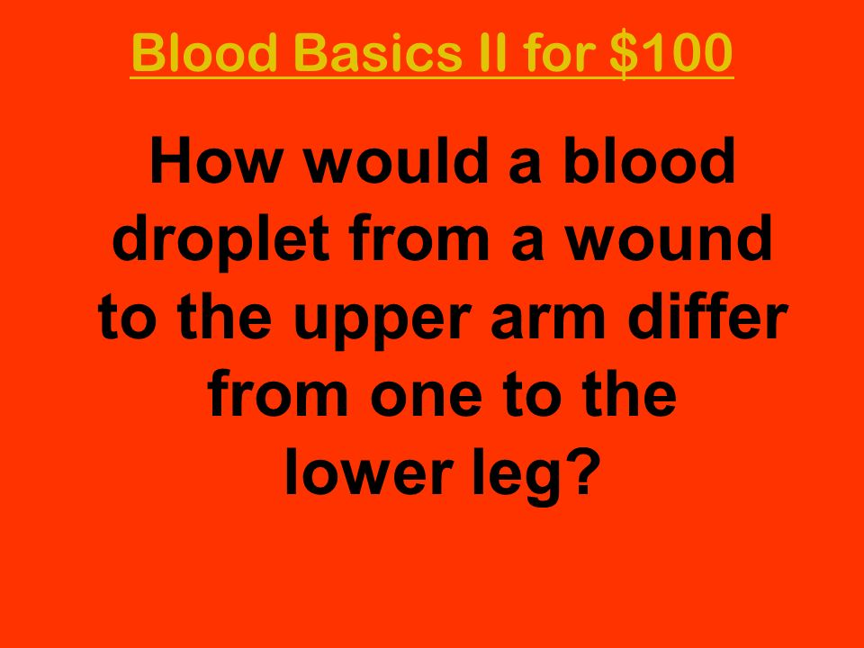 Blood Basics II for $100 How would a blood droplet from a wound to the upper arm differ from one to the lower leg