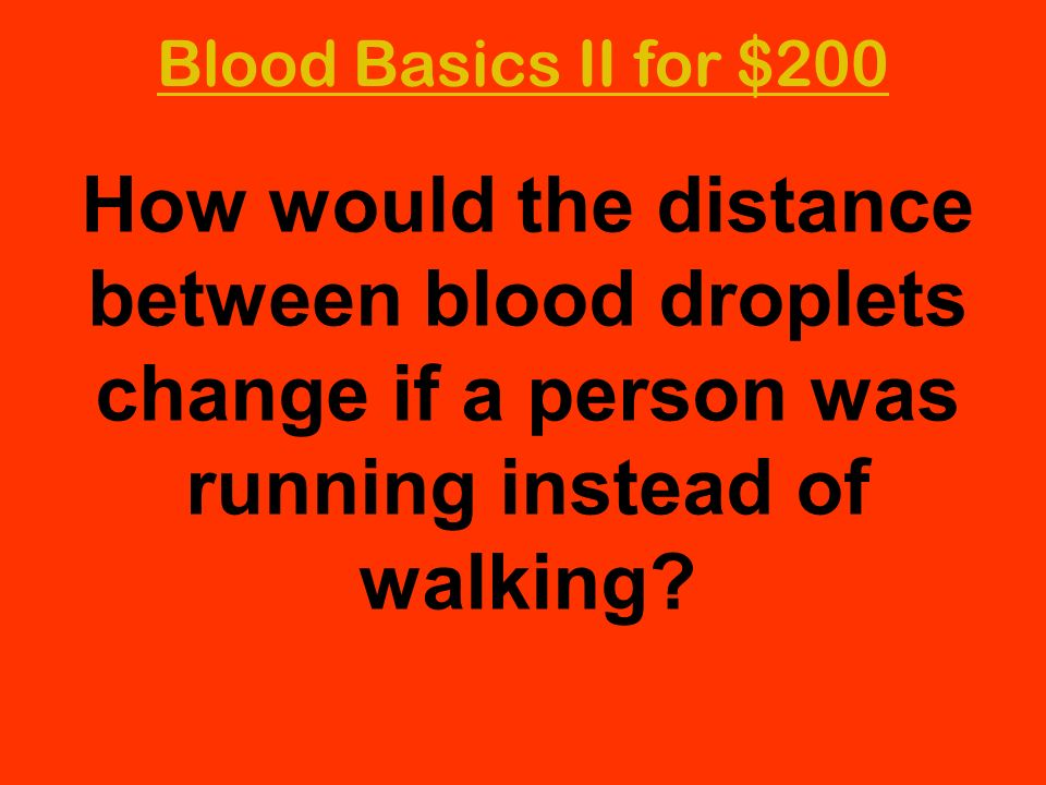 Blood Basics II for $200 How would the distance between blood droplets change if a person was running instead of walking