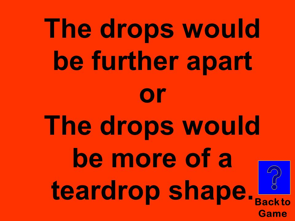 The drops would be further apart or The drops would be more of a teardrop shape.