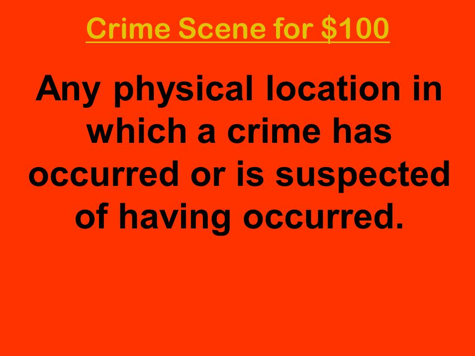 Crime Scene for $100 Any physical location in which a crime has occurred or is suspected of having occurred.