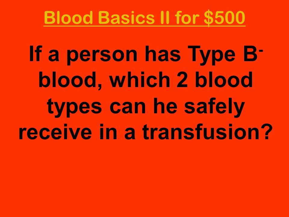 Blood Basics II for $500 If a person has Type B- blood, which 2 blood types can he safely receive in a transfusion