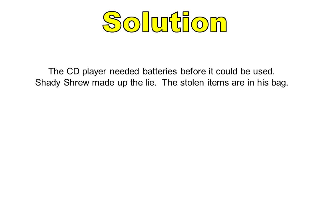 Solution The CD player needed batteries before it could be used.