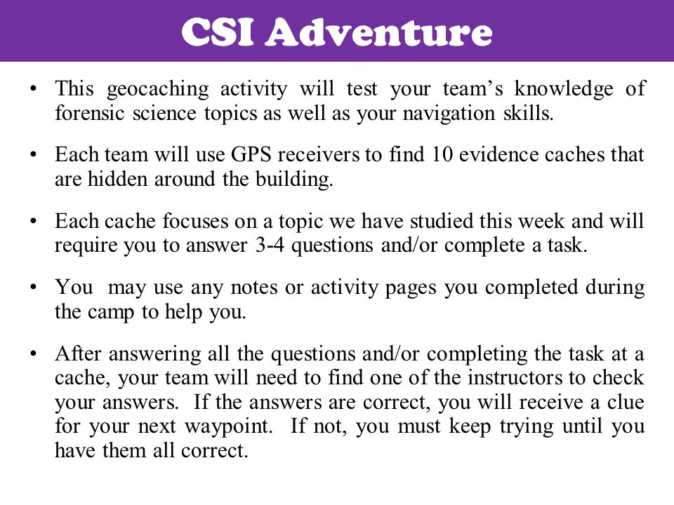 CSI Adventure This geocaching activity will test your team's knowledge of forensic science topics as well as your navigation skills.